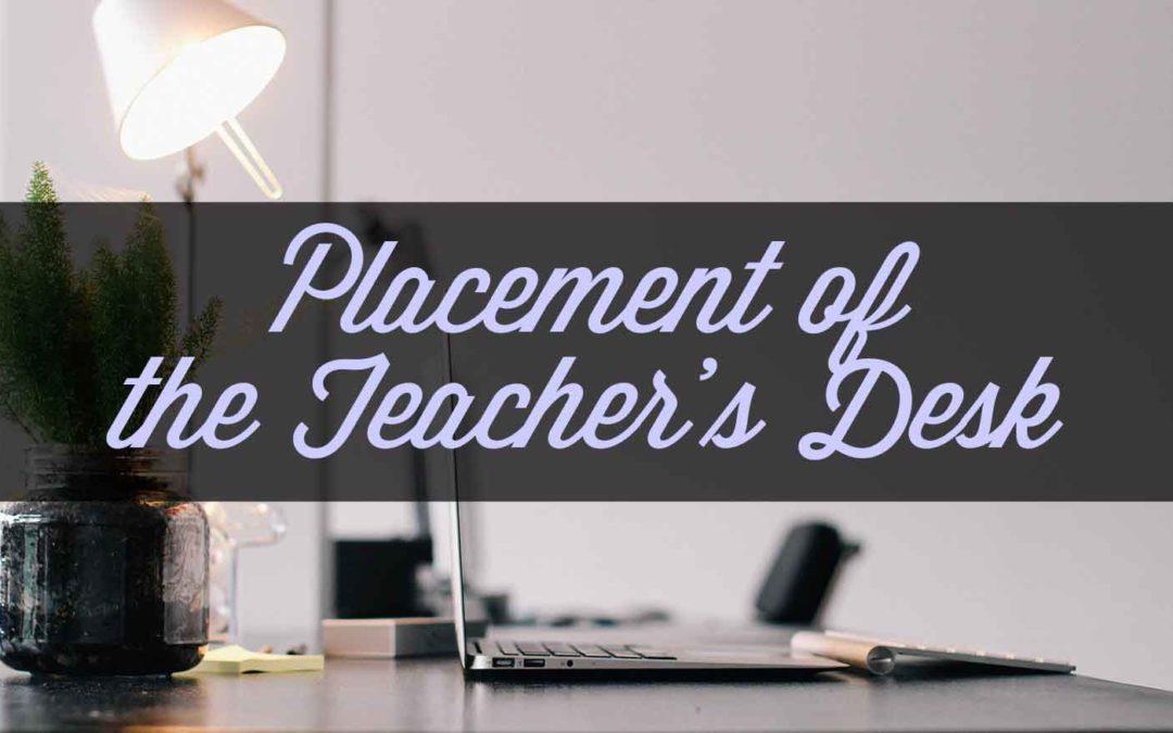 Placement of the Teacher's Desk