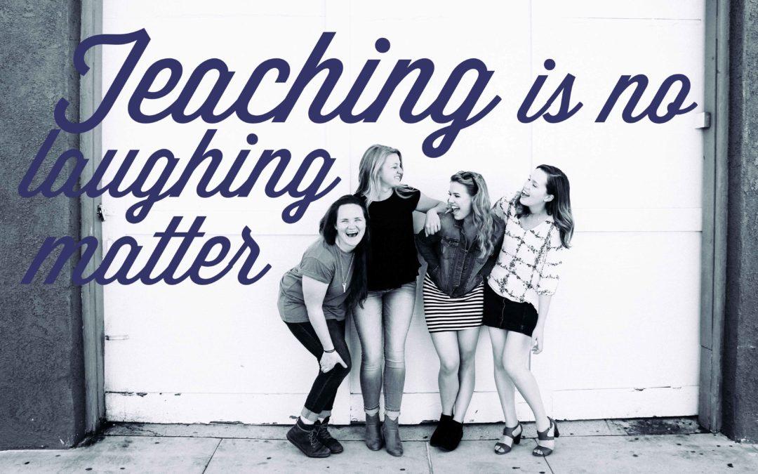 Teaching is no laughing matter